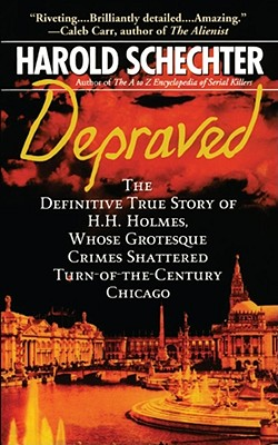 Depraved: The Definitive True Story of H.H. Holmes, Whose Grotesque Crimes Shattered Turn-Of-The-Century Chicago - Schechter, Harold