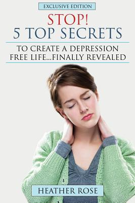 Depression Help: Stop! - 5 Top Secrets to Create a Depression Free Life..Finally Revealed - Rose, Heather
