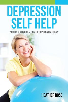 Depression Self Help: 7 Quick Techniques to Stop Depression Today! - Rose, Heather