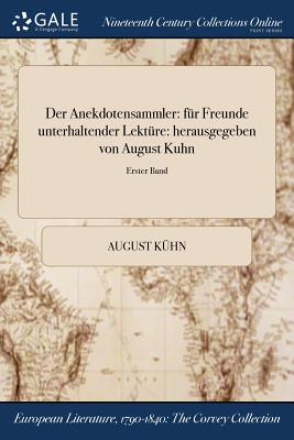 Der Anekdotensammler: Fur Freunde Unterhaltender Lekture: Herausgegeben Von August Kuhn; Erster Band - Kuhn, August