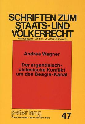 Der Argentinisch-Chilenische Konflikt Um Den Beagle-Kanal: Ein Beitrag Zu Den Methoden Friedlicher Streiterledigung - Wagner, Andrea