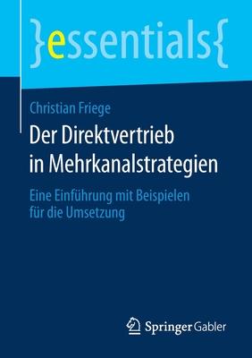 Der Direktvertrieb in Mehrkanalstrategien: Eine Einfuhrung Mit Beispielen Fur Die Umsetzung - Friege, Christian