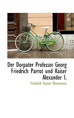 Der Dorpater Professor Georg Friedrich Parrot Und Kaiser Alexander I - Bienemann, Friedrich Gustav