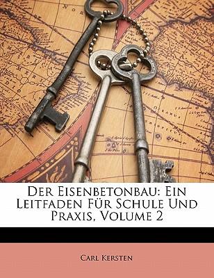 Der Eisenbetonbau: Ein Leitfaden Fur Schule Und Praxis, Teil II - Kersten, Carl