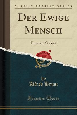 Der Ewige Mensch: Drama in Christo (Classic Reprint) - Brust, Alfred