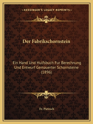 Der Fabrikschornstein: Ein Hand Und Hulfsbuch Fur Berechnung Und Entwurf Gemauerter Schornsteine (1896) - Pietzsch, Fr