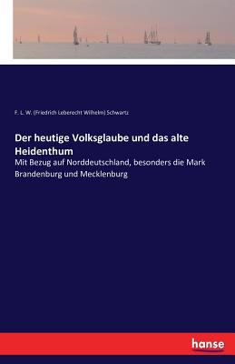 Der Heutige Volksglaube Und Das Alte Heidenthum - F L W Schwartz