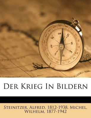 Der Krieg in Bildern - Steinitzer, Alfred, and Michel, Wilhelm, and 1812-1938, Steinitzer Alfred