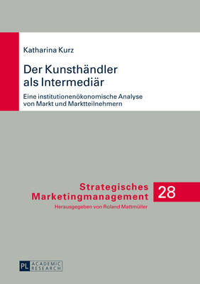 Der Kunsthaendler ALS Intermediaer: Eine Institutionenoekonomische Analyse Von Markt Und Marktteilnehmern - Kurz, Katharina