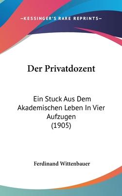 Der Privatdozent: Ein Stuck Aus Dem Akademischen Leben in Vier Aufzugen (1905) - Wittenbauer, Ferdinand