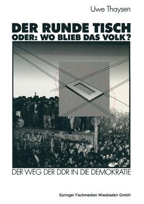 Der Runde Tisch. Oder: Wo Blieb Das Volk?: Der Weg Der Ddr in Die Demokratie - Thaysen, Uwe