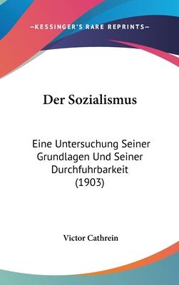 Der Sozialismus: Eine Untersuchung Seiner Grundlagen Und Seiner Durchfuhrbarkeit (Classic Reprint) - Cathrein, Victor