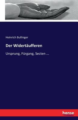 Der Widert?ufferen: Ursprung, F?rgang, Secten ... - Bullinger, Heinrich