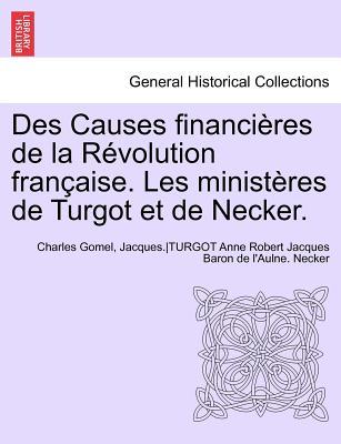 Des Causes Financieres de La Revolution Francaise. Les Ministeres de Turgot Et de Necker. - Gomel, Charles, and Anonymous
