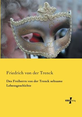 Des Freiherrn Von Der Trenck Seltsame Lebensgeschichte - Von Der Trenck, Friedrich Freiherr