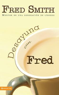 Desayuna Con Fred: Mentor de una Generacion de Lideres - Smith, Fred