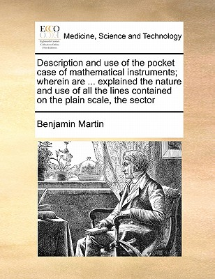 Description and Use of the Pocket Case of Mathematical Instruments; Wherein Are ... Explained the Nature and Use of All the Lines Contained on the Plain Scale, the Sector - Martin, Benjamin