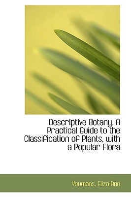 Descriptive Botany. a Practical Guide to the Classification of Plants, with a Popular Flora - Ann, Youmans Eliza
