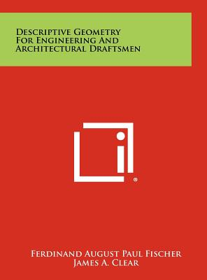 Descriptive Geometry for Engineering and Architectural Draftsmen - Fischer, Ferdinand August Paul, and Clear, James A