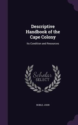 Descriptive Handbook of the Cape Colony: Its Condition and Resources - Noble, John