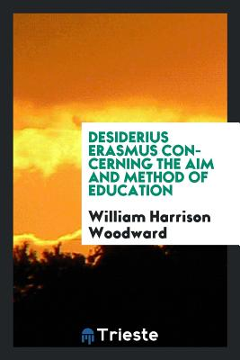 Desiderius Erasmus Concerning the Aim and Method of Education - Woodward, William Harrison