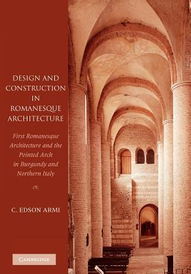 Design and Construction in Romanesque Architecture: First Romanesque Architecture and the Pointed Arch in Burgundy and Northern Italy - Armi, C. Edson
