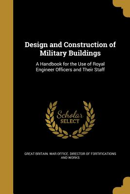 Design and Construction of Military Buildings: A Handbook for the Use of Royal Engineer Officers and Their Staff - Great Britain War Office Director of F (Creator)
