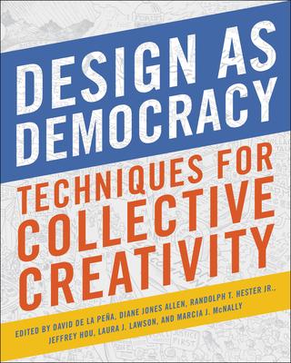 Design as Democracy: Techniques for Collective Creativity - de La Pena, David (Editor), and Jones Allen, Diane (Editor), and Hester, Randolph T (Editor)