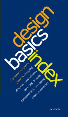 Design Basics Index: A Graphic Designer's Guide to Designing Effective Compositions, Selecting Dynamic Components & Developing Creative Concepts - Krause, Jim