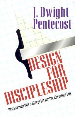 Design for Discipleship: Discovering God's Blueprint for the Christian Life - Pentecost, J Dwight, Dr.