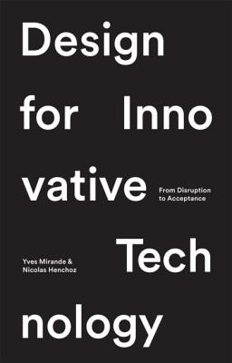 Design for Innovative Technology: From Disruption to Acceptance - Henchoz, Nicholas, and Mirande, Yves