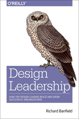 Design Leadership: How Top Design Leaders Build and Grow Successful Organizations - Banfield, Richard