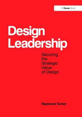 Design Leadership: Securing the Strategic Value of Design - Turner, Raymond