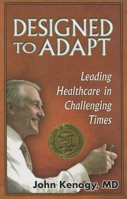 Designed to Adapt: Leading Healthcare in Challenging Times - Kenagy, John
