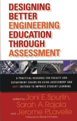 Designing Better Engineering Education Through Assessment: A Practical Resource for Faculty and Department Chairs on Using Assessment and ABET Criteria to Improve Student Learning - Spurlin, Joni E (Editor), and Rajala, Sarah A (Editor), and Lavelle, Jerome P, P.E. (Editor)