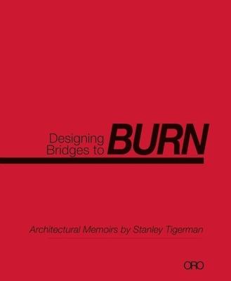 Designing Bridges to Burn: Architectural Memoirs by Stanley Tigerman - Tigerman, Stanley