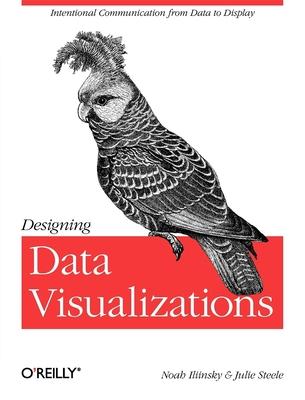 Designing Data Visualizations - Steele, Julie, and Iliinsky, Noah