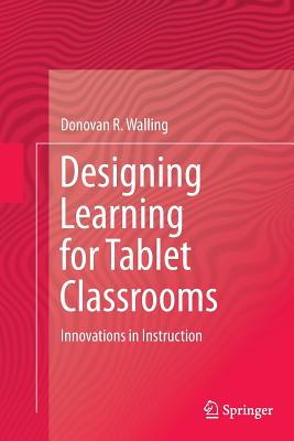 Designing Learning for Tablet Classrooms: Innovations in Instruction - Walling, Donovan R