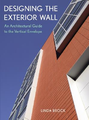 Designing the Exterior Wall: An Architectural Guide to the Vertical Envelope - Brock, Linda
