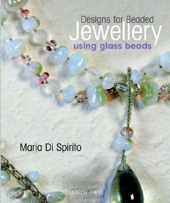 Designs for Beaded Jewellery Using Glass Beads - Di Spirito, Maria