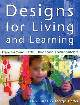 Designs for Living and Learning: Transforming Early Childhood Environments - Curtis, Deb, and Carter, Margie