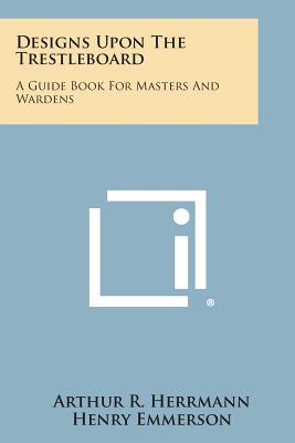 Designs Upon the Trestleboard: A Guide Book for Masters and Wardens - Herrmann, Arthur R, and Emmerson, Henry (Foreword by)
