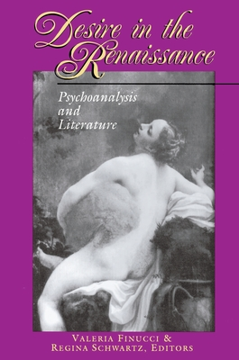 Desire in the Renaissance: Psychoanalysis and Literature - Finucci, Valeria (Editor), and Schwartz, Regina (Editor)