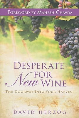 Desperate for New Wine: The Doorway Into Your Harvest - Herzog, David, and Chavda, Mahesh (Foreword by)