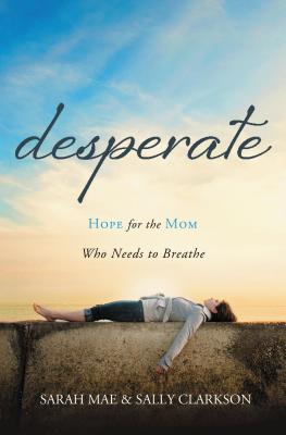 Desperate: Hope for the Mom Who Needs to Breathe - Mae, Sarah, and Clarkson, Sally