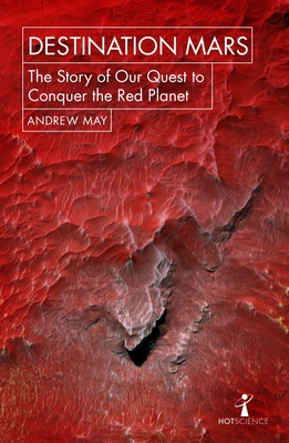 Destination Mars: The Story of our Quest to Conquer the Red Planet - May, Andrew