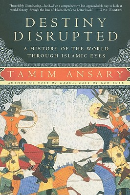 Destiny Disrupted: A History of the World Through Islamic Eyes - Ansary, Tamim
