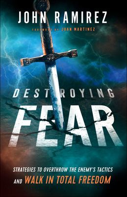 Destroying Fear: Strategies to Overthrow the Enemy's Tactics and Walk in Total Freedom - Ramirez, John, and Martinez, Juan (Foreword by)