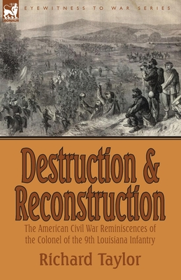 Destruction and Reconstruction: The American Civil War Reminiscences of the Colonel of the 9th Louisiana Infantry - Taylor, Richard