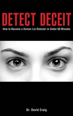 Detect Deceit: How to Become a Human Lie Detector in Under 60 Minutes - Craig, David, Dr.